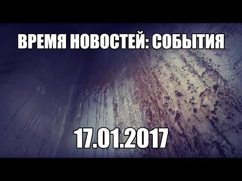 17.01.17 Время новостей. События (видео)