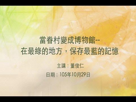 20161029大東講堂-董俊仁「當眷村變成博物館--在最綠的地方,保存最藍的記憶」-影音紀錄