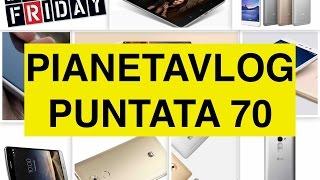 PianetaVlog 70: Xiaomi Mi Pad 2, Redmi Note 3, Huawei Mate 8, Galaxy S7, Black Friday, LG Ray