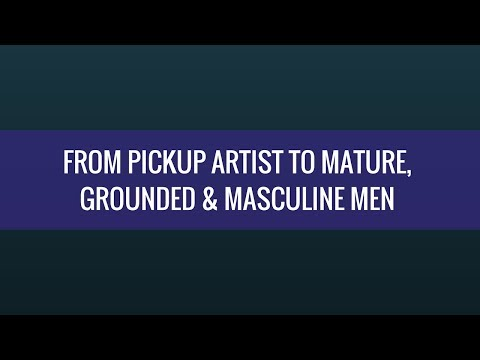 From Pick Up To Being A Mature, Grounded and Masculine Man