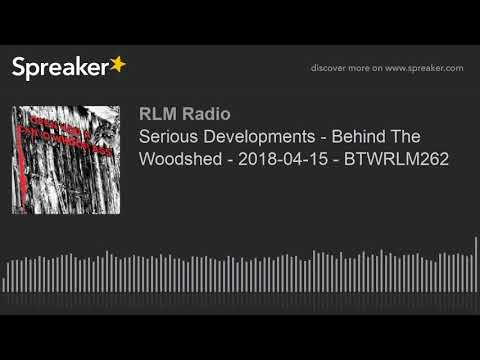 Serious Developments - Behind The Woodshed - 2018-04-15 - BTWRLM262