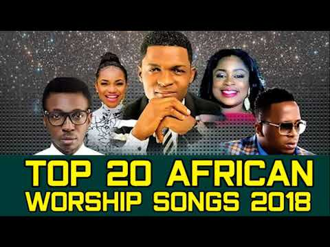 Top 20 African Worship Songs 2018 - Latest 2018 Nigerian Gospel Song