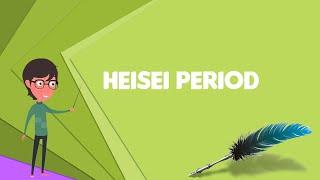 What Is Heisei Period  Explain Heisei Period  Define Heisei Period  Meaning Of Heisei Period