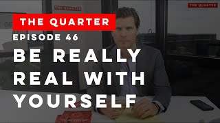 The Quarter Episode 46: Be Really Real With Yourself