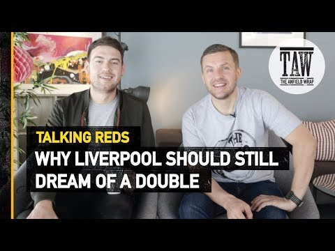 Why Liverpool Should Still Dream Of A Double | Talking Reds