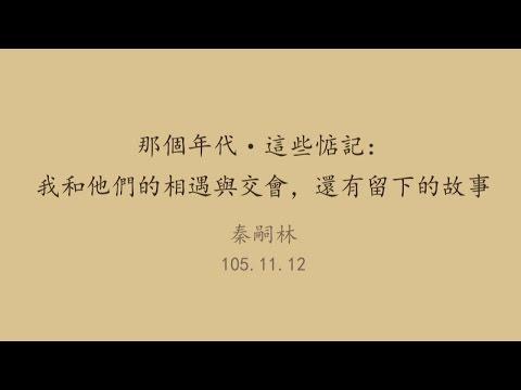 20161112高雄市立圖書館岡山講堂—秦嗣林:那個年代這些惦記:我和他們的相遇與交會還有留下的故事