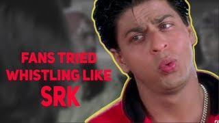 Fans tried Whistling like Shah Rukh Khan