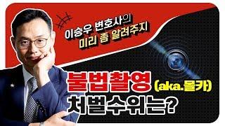이승우변호사의 미리좀알려주지 - 불법촬영(aka.몰카)처벌수위는?