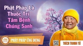 Phật Pháp Là Thuốc Trị Tâm Bệnh Chúng Sanh - Thầy Thích Thanh Từ