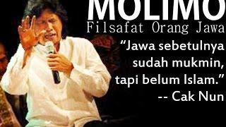 Molimo adalah syariat orang Jawa. Cak Nun menyebut orang Jawa sudah mukmin, tapi belum Islam (zaman Islam belum masuk ke Nusantara). Buktinya, ajaran dan filsafat budaya Jawa mengajarkan molimo, ojo main, madon, maling, madat, minum.