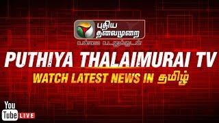 🔴LIVE: Puthiya Thalaimurai Live   Tamil News   Live Tamil News   INX media case   P Chidambaram