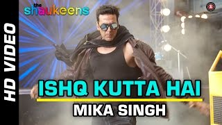 Ishq Kutta Hai – The Shaukeens (Video Song) | Akshay Kumar & Lisa Haydon | Mika Singh