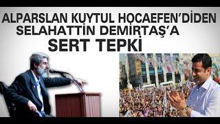Alparslan Kuytul Hocaefendi'den Selahattin Demirtaş'a SERT TE...