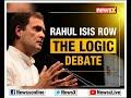 Rahul Gandhi ISIS Row - The logic debate - Video