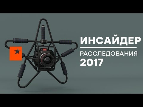 САМЫЕ ГРОМКИЕ РАССЛЕДОВАНИЯ 2017 года – Инсайдер