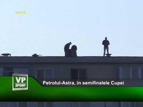 Petrolul-Astra, în semifinalele Cupei