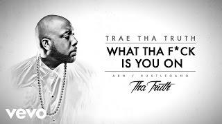 Trae Tha Truth - What Tha F*ck Is You On (Audio)