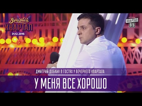 У меня все хорошо - Дмитрий Добкин в гостях у Вечернего Квартала | Новогодний Квартал 2017 (видео)