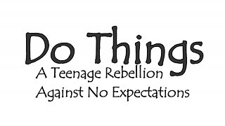 Do Things | A Teenage Rebellion Against No Expectations