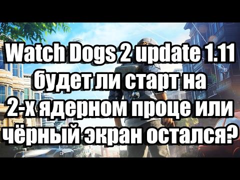 Watch Dogs 2 update 1.11 - будет ли старт на 2-х ядерном проце или чёрный экран остался?