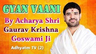 GYAN VAANI | Shradhey Acharya Shri Gaurav Krishna Goswami Ji | Adhyatm TV (2)