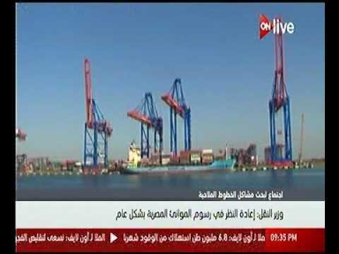 الدكتور هشام عرفات وزير النقل : اعادة النظر فى رسوم الموانئ المصرية بشكل عام