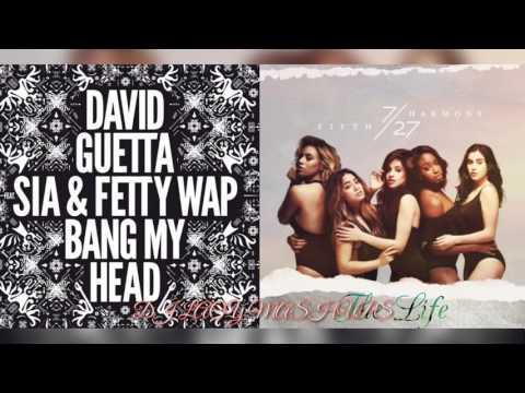 (REUPLOAD) David Guetta, Sia, Fetty Wap x Fifth Harmony ~ Bang My Head x The Life ~ My Life Mashup