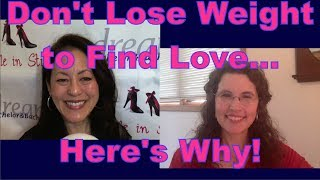 """Do you want to lose weight before you start dating again? Find out why you shouldn't try to lose weight to find love from Duana Welch, Author of """"Love Factually: 10 Proven Steps from I Wish to I Do""""Get relationship tips for women over 40 & relationship advice for women from a top dating coach for women over 40 & 50.3 Secrets Guaranteed to Attract Any Man!Get the Free Report Now!http://www.singleinstilettos.com/m-3-secrets-attract-man-ytDating Coach for women in their 40's Dating Coach for women in their 50'sSuzanne Oshima, Matchmaker & Dating Coach at Dream Bachelor & Bachelorette & the Founder of Single in Stilettos (http://www.singleinstilettos.com) interviews Duana Welch, Author of """"Love Factually: 10 Proven Steps from I Wish to I Do""""Stay tuned for the next Single in Stilettos Weekly Show and get the best dating advice & dating tips!Suzanne Oshima is a Matchmaker & Dating Coach at Dream Bachelor & Bachelorette: http://www.dreambachelor.comDating advice for women over 40. Dating advice for women over 50.Get the best dating advice for women over 40 from Duana Welch.Sponsored by CupidsPulse http://www.cupidspulse.com"""