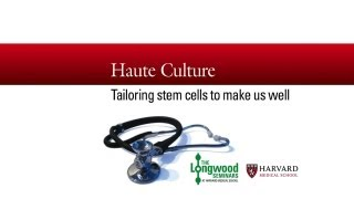 Haute Culture: Tailoring Stem Cells to Make Us Well — Longwood Seminar