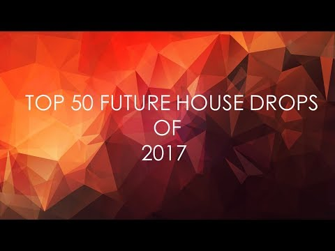 TOP 50 FUTURE HOUSE DROPS OF 2017