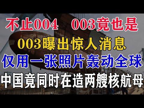 不止004,003竟也是,003曝出惊人消息,仅用一张照片轰动全球,中国竟同时在造两艘核航母