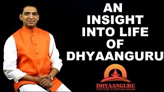 AN INSIGHT INTO LIFE OF  DHYAANGURU : YOUR GUIDE  TO SPIRITUAL HEALING !