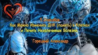 5 Способов Как Можно Изменить ДНК (память) в Клетках и Лечить Неизлечимые Болезни. Горецкий А.