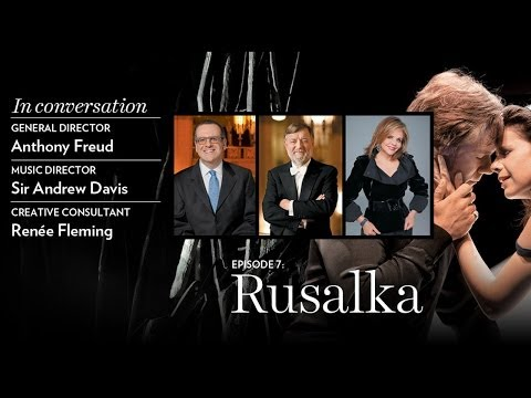 Anthony Freud, Sir Andrew Davis, and Renée Fleming preview Antonín Dvořák's RUSALKA