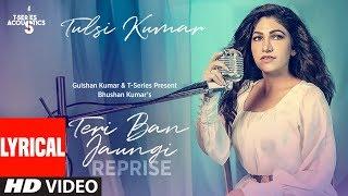 Video LYRICAL: Teri Ban Jaungi (Reprise Version) | Tulsi Kumar | Kabir Singh download in MP3, 3GP, MP4, WEBM, AVI, FLV January 2017