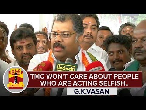 TMC-wont-care-about-people-who-are-acting-Selfish--GK-Vasan-ThanthI-TV