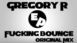 Gregory R - Fucking Bounce (Original Mix)
