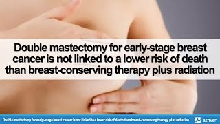 Double mastectomy for early-stage breast cancer is not linked to a lower risk of death than breast-conserving therapy plus ...