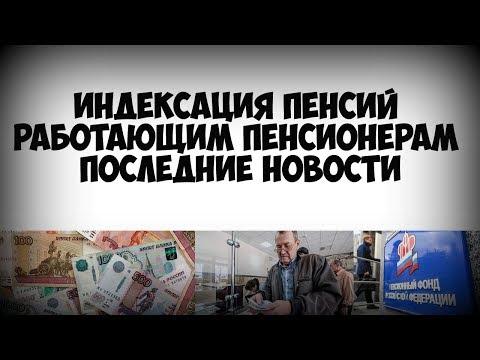 Индексация пенсий работающим пенсионерам последние новости (видео)