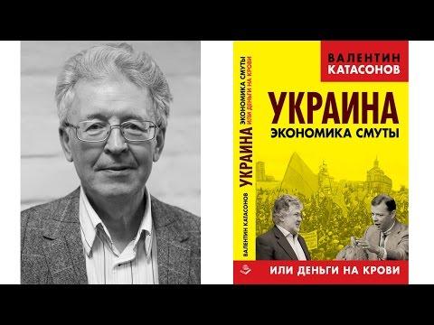 Валентин Катасонов - Украина - экономика смуты, или деньги на крови. Диктатура банкократии
