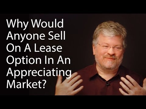 Why Would Anyone Sell On A Lease Option In An Appreciating Market