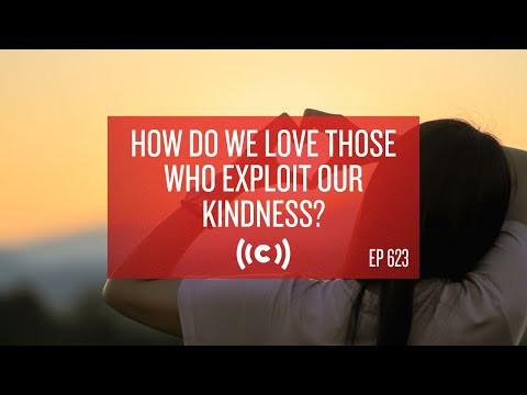 Core Ep 623: How Do We Love Those Who Exploit Our Kindness?