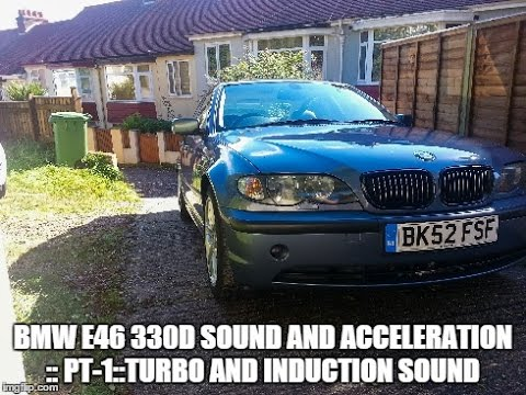 BMW E46 330D Sound and acceleration :: Pt-1 :: Turbo and induction sound
