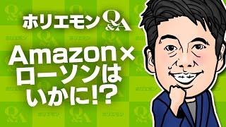 「ネットで売れ筋の商品を店頭で扱う」ホリエモンがAmazon×ローソンの協業を語るQ&A vol.417