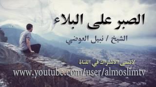 الصبر على البلاء من اجمل ماقال الشيخ نبيل العوضي رائع جداً