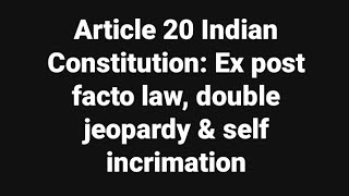 Article 20 Indian Constitution: Ex post facto law, double jeopardy & self incrimation