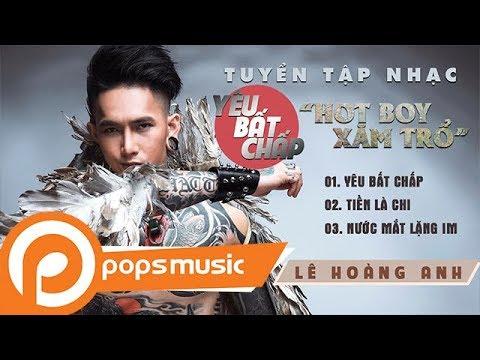 Tuyển tập nhạc Yêu Bất Chấp | Lê Hoàng Anh (Hot Boy Xăm Trổ) - Thời lượng: 15 phút.
