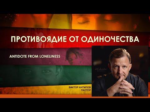 ПРОТИВОЯДИЕ ОТ ОДИНОЧЕСТВА . Пастор Виктор Антипов