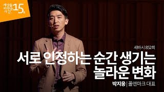#4 [세바시] 서로 인정하는 순간 생기는 놀라운 변화 - 박지웅 폴앤마크 대표