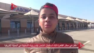 طفل في مطار القاهرة أثناء استقبال المنتخب يقدم رؤيته التحليلية في البطولة الإفريقية
